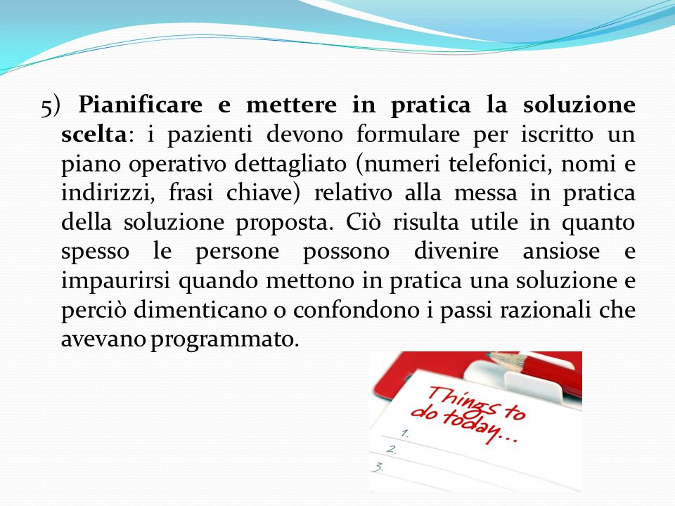5) Pianificare e mettere in pratica la soluzione scelta: i pazienti devono formulare per iscritto un piano operativo dettagliato (numeri telefonici, n