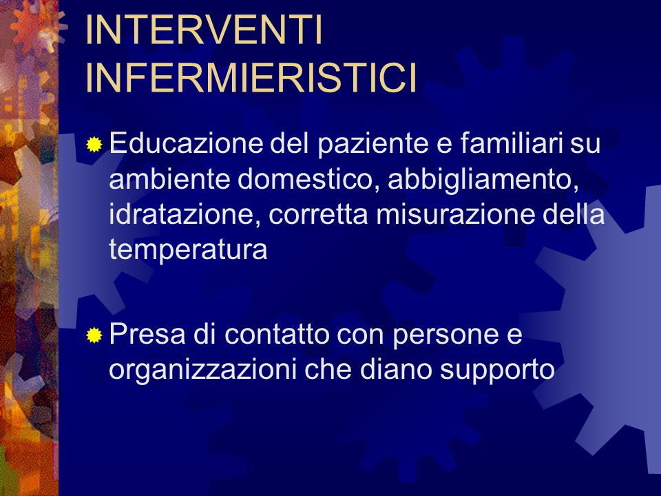 INTERVENTI INFERMIERISTICI  Educazione del paziente e familiari su ambiente domestico, abbigliamento, idratazione, corretta misurazione della tempera
