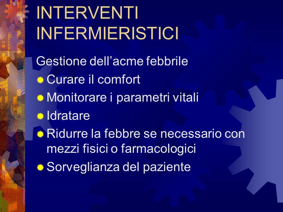 INTERVENTI INFERMIERISTICI Gestione dell'acme febbrile  Curare il comfort  Monitorare i parametri vitali  Idratare  Ridurre la febbre se necessari