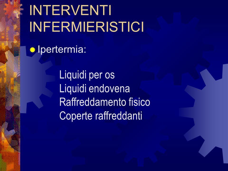 INTERVENTI INFERMIERISTICI  Ipertermia: Liquidi per os Liquidi endovena Raffreddamento fisico Coperte raffreddanti