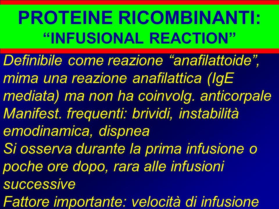 PROTEINE RICOMBINANTI: INFUSIONAL REACTION Definibile come reazione anafilattoide , mima una reazione anafilattica (IgE mediata) ma non ha coinvolg.