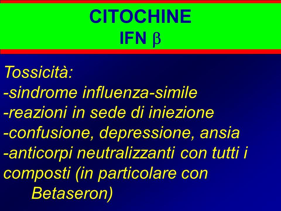 CITOCHINE IFN  Tossicità: -sindrome influenza-simile -reazioni in sede di iniezione -confusione, depressione, ansia -anticorpi neutralizzanti con tutti i composti (in particolare con Betaseron)