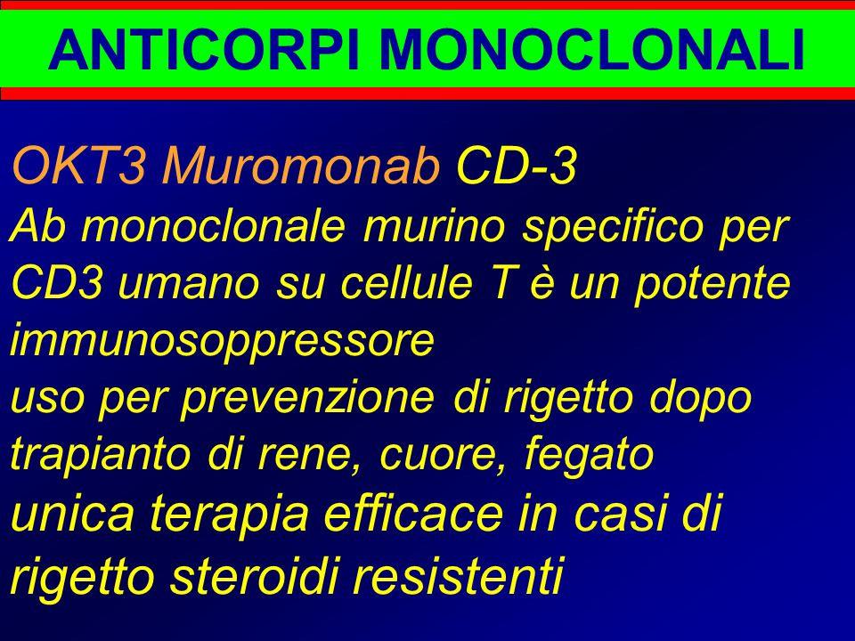 ANTICORPI MONOCLONALI OKT3 Muromonab CD-3 Ab monoclonale murino specifico per CD3 umano su cellule T è un potente immunosoppressore uso per prevenzione di rigetto dopo trapianto di rene, cuore, fegato unica terapia efficace in casi di rigetto steroidi resistenti