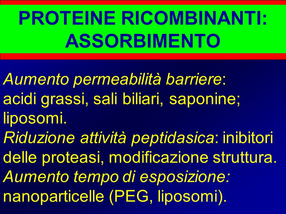 PROTEINE RICOMBINANTI: ASSORBIMENTO Aumento permeabilità barriere: acidi grassi, sali biliari, saponine; liposomi. Riduzione attività peptidasica: ini