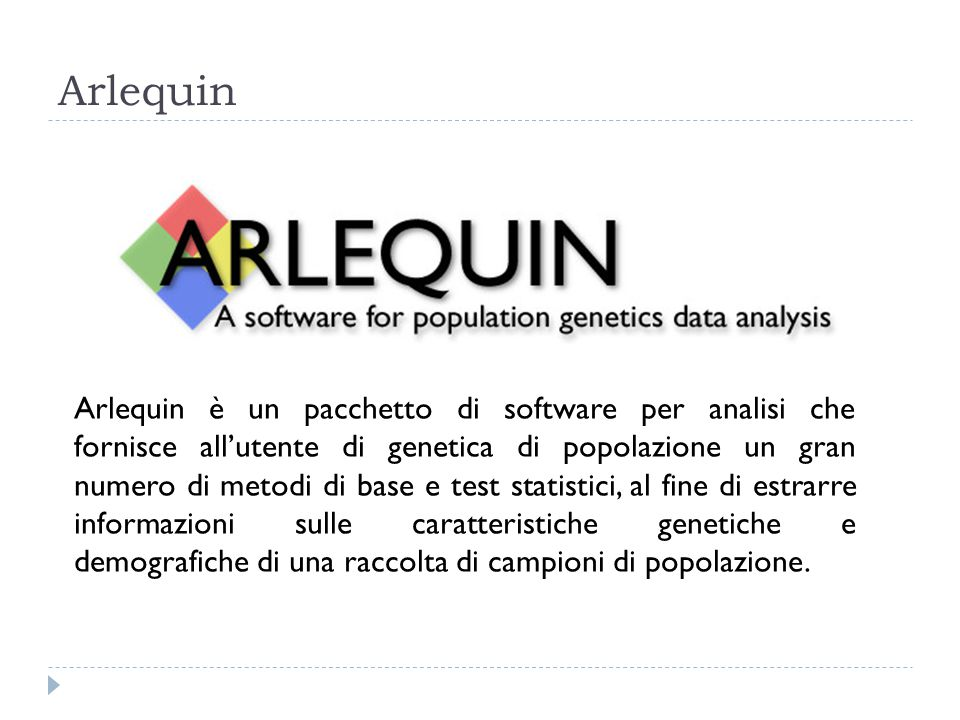 Arlequin Arlequin è un pacchetto di software per analisi che fornisce all'utente di genetica di popolazione un gran numero di metodi di base e test st