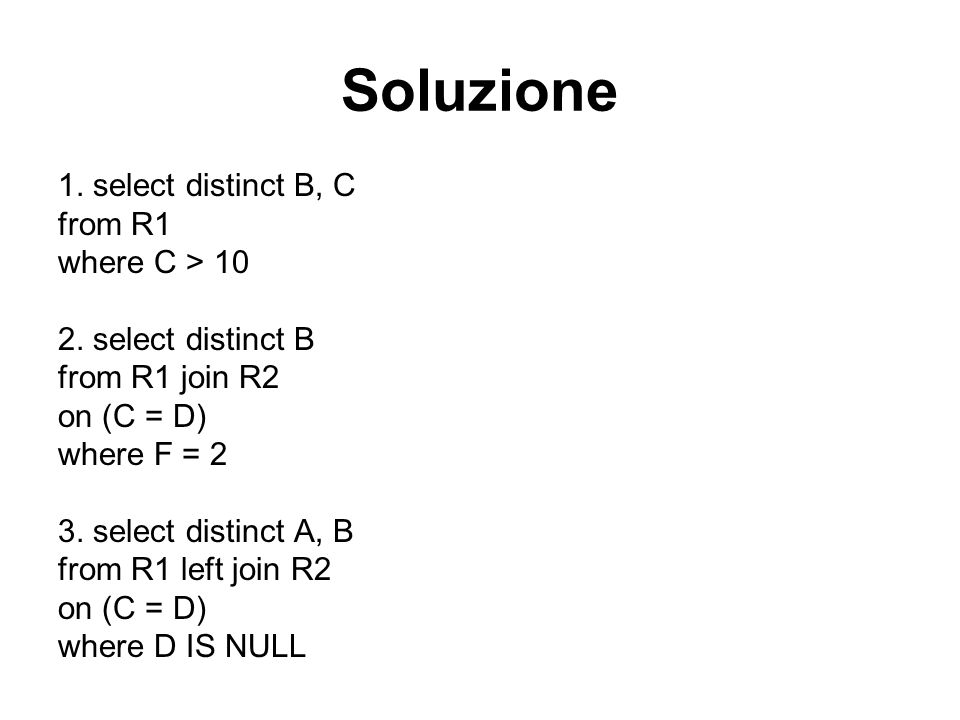 Soluzione 1. select distinct B, C from R1 where C > 10 2. select distinct B from R1 join R2 on (C = D) where F = 2 3. select distinct A, B from R1 lef