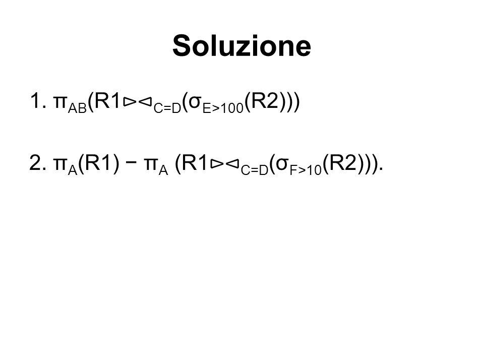 Soluzione 1. π AB (R1 ⊳⊲ C=D (σ E>100 (R2))) 2. π A (R1) − π A (R1 ⊳⊲ C=D (σ F>10 (R2))).