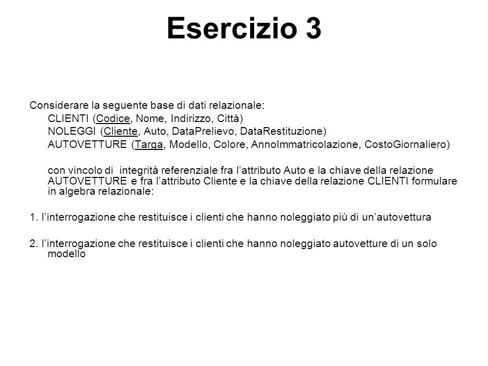 Esercizio 3 Considerare la seguente base di dati relazionale: CLIENTI (Codice, Nome, Indirizzo, Città) NOLEGGI (Cliente, Auto, DataPrelievo, DataResti