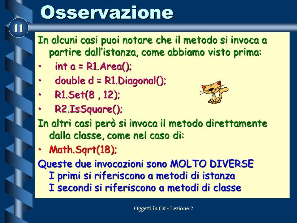 11 Oggetti in C# - Lezione 2Osservazione In alcuni casi puoi notare che il metodo si invoca a partire dall'istanza, come abbiamo visto prima: int a =