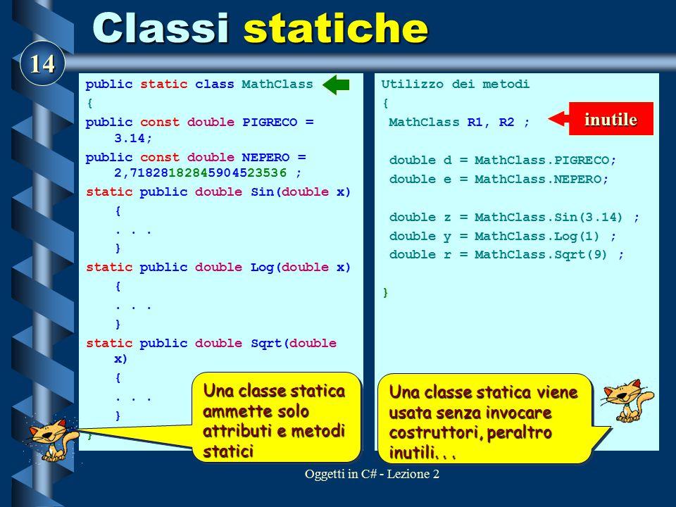 14 Oggetti in C# - Lezione 2 Classi statiche public static class MathClass { public const double PIGRECO = 3.14; public const double NEPERO = 2,718281