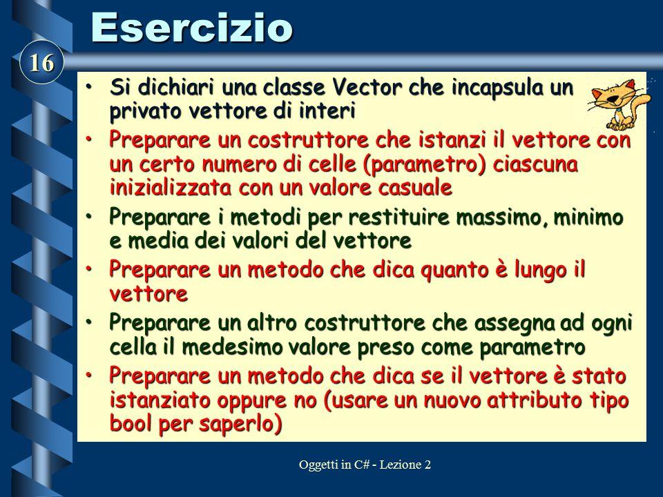 16 Oggetti in C# - Lezione 2Esercizio Si dichiari una classe Vector che incapsula un privato vettore di interiSi dichiari una classe Vector che incaps