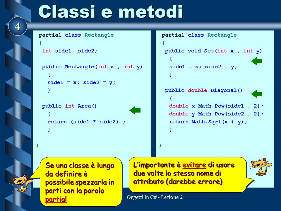 4 Oggetti in C# - Lezione 2 Classi e metodi partial class Rectangle { int side1, side2; public Rectangle(int x, int y) { side1 = x; side2 = y; } publi