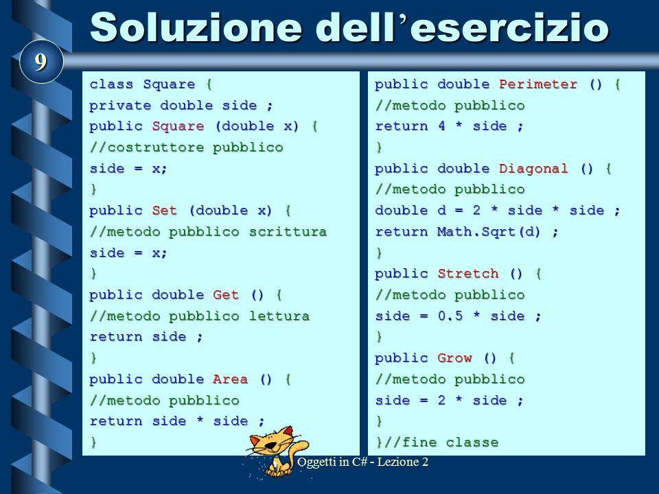 9 Oggetti in C# - Lezione 2 Soluzione dell ' esercizio class Square { private double side ; public Square (double x) { //costruttore pubblico side = x