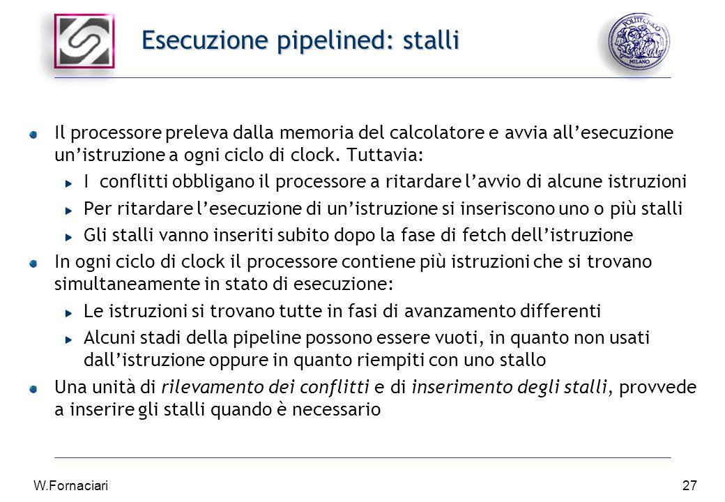 W.Fornaciari27 Esecuzione pipelined: stalli Il processore preleva dalla memoria del calcolatore e avvia all'esecuzione un'istruzione a ogni ciclo di clock.