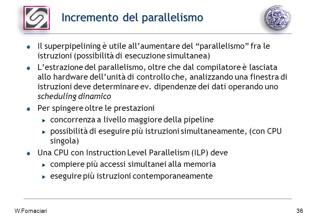 W.Fornaciari36 Incremento del parallelismo Il superpipelining è utile all'aumentare del parallelismo fra le istruzioni (possibilità di esecuzione simultanea) L'estrazione del parallelismo, oltre che dal compilatore è lasciata allo hardware dell'unità di controllo che, analizzando una finestra di istruzioni deve determinare ev.