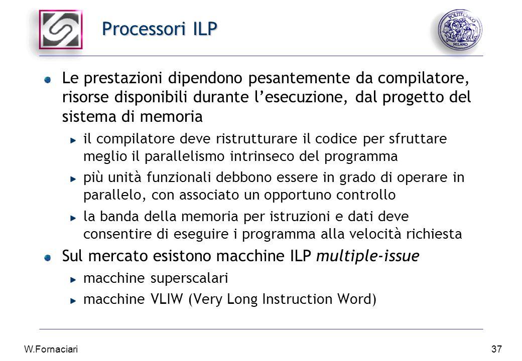 W.Fornaciari37 Processori ILP Le prestazioni dipendono pesantemente da compilatore, risorse disponibili durante l'esecuzione, dal progetto del sistema di memoria il compilatore deve ristrutturare il codice per sfruttare meglio il parallelismo intrinseco del programma più unità funzionali debbono essere in grado di operare in parallelo, con associato un opportuno controllo la banda della memoria per istruzioni e dati deve consentire di eseguire i programma alla velocità richiesta Sul mercato esistono macchine ILP multiple-issue macchine superscalari macchine VLIW (Very Long Instruction Word)
