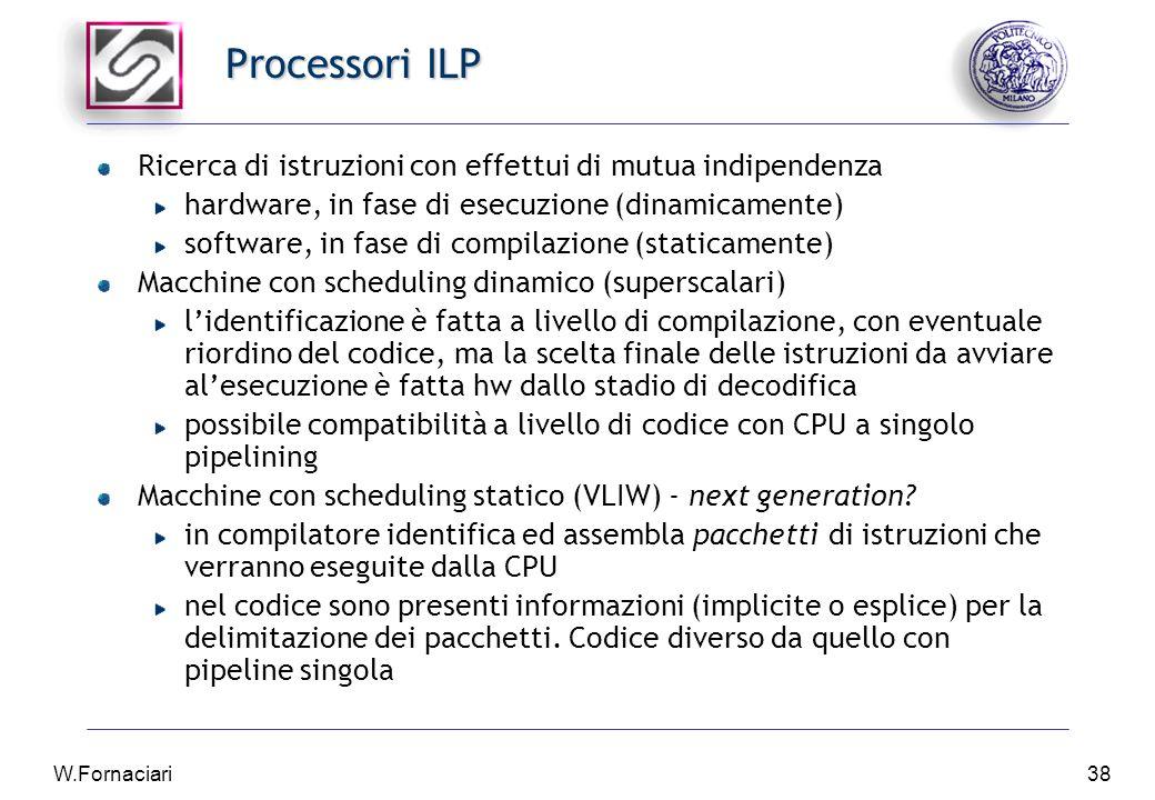 W.Fornaciari38 Processori ILP Ricerca di istruzioni con effettui di mutua indipendenza hardware, in fase di esecuzione (dinamicamente) software, in fase di compilazione (staticamente) Macchine con scheduling dinamico (superscalari) l'identificazione è fatta a livello di compilazione, con eventuale riordino del codice, ma la scelta finale delle istruzioni da avviare al'esecuzione è fatta hw dallo stadio di decodifica possibile compatibilità a livello di codice con CPU a singolo pipelining Macchine con scheduling statico (VLIW) - next generation.