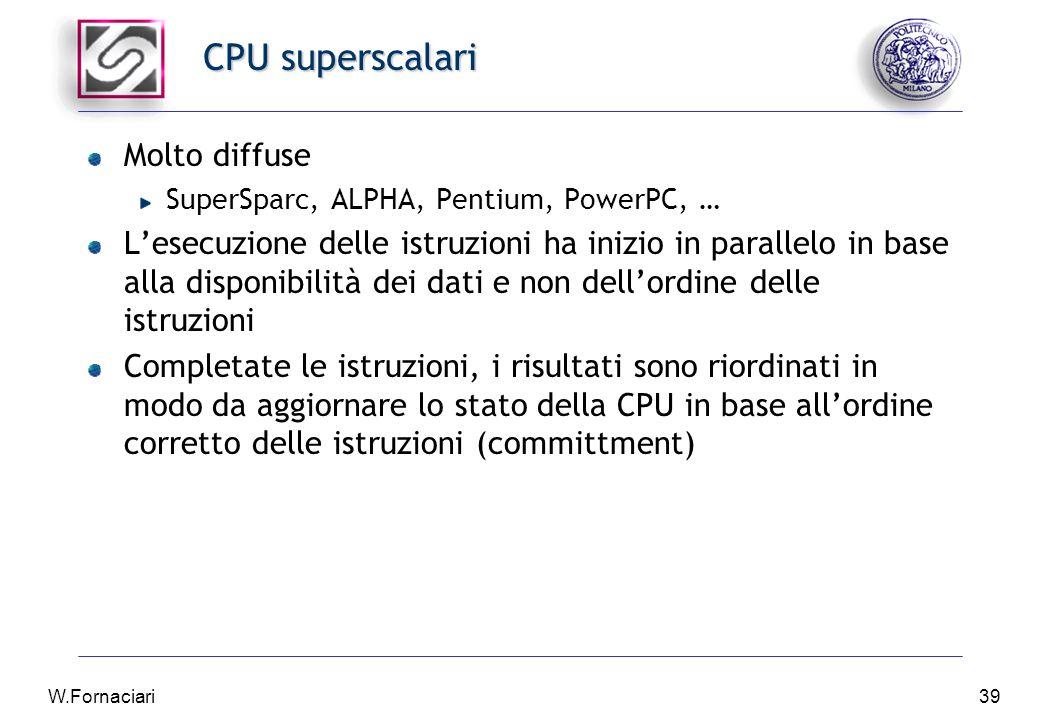 W.Fornaciari39 CPU superscalari Molto diffuse SuperSparc, ALPHA, Pentium, PowerPC, … L'esecuzione delle istruzioni ha inizio in parallelo in base alla disponibilità dei dati e non dell'ordine delle istruzioni Completate le istruzioni, i risultati sono riordinati in modo da aggiornare lo stato della CPU in base all'ordine corretto delle istruzioni (committment)