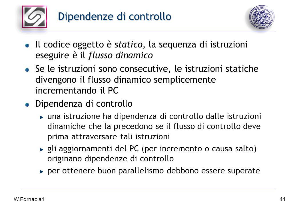 W.Fornaciari41 Dipendenze di controllo Il codice oggetto è statico, la sequenza di istruzioni eseguire è il flusso dinamico Se le istruzioni sono consecutive, le istruzioni statiche divengono il flusso dinamico semplicemente incrementando il PC Dipendenza di controllo una istruzione ha dipendenza di controllo dalle istruzioni dinamiche che la precedono se il flusso di controllo deve prima attraversare tali istruzioni gli aggiornamenti del PC (per incremento o causa salto) originano dipendenze di controllo per ottenere buon parallelismo debbono essere superate