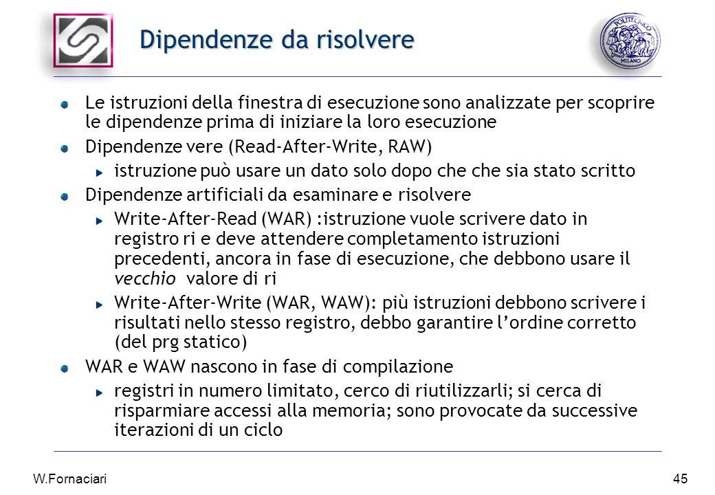 W.Fornaciari45 Dipendenze da risolvere Le istruzioni della finestra di esecuzione sono analizzate per scoprire le dipendenze prima di iniziare la loro esecuzione Dipendenze vere (Read-After-Write, RAW) istruzione può usare un dato solo dopo che che sia stato scritto Dipendenze artificiali da esaminare e risolvere Write-After-Read (WAR) :istruzione vuole scrivere dato in registro ri e deve attendere completamento istruzioni precedenti, ancora in fase di esecuzione, che debbono usare il vecchio valore di ri Write-After-Write (WAR, WAW): più istruzioni debbono scrivere i risultati nello stesso registro, debbo garantire l'ordine corretto (del prg statico) WAR e WAW nascono in fase di compilazione registri in numero limitato, cerco di riutilizzarli; si cerca di risparmiare accessi alla memoria; sono provocate da successive iterazioni di un ciclo
