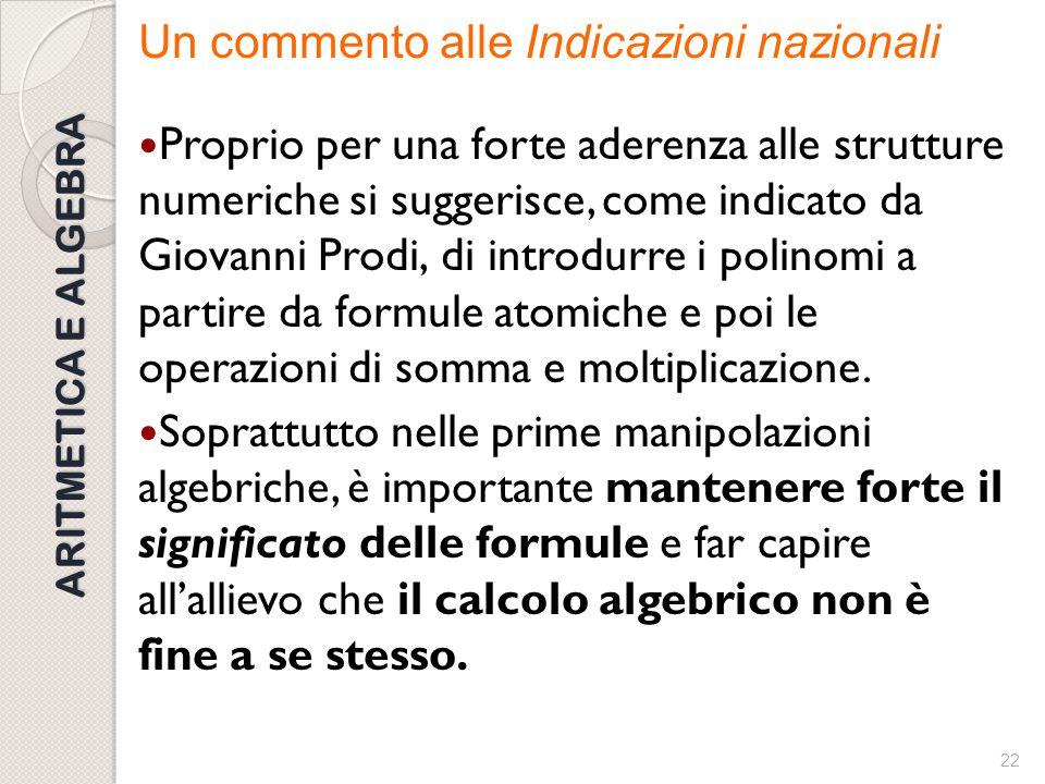21 ARITMETICA E ALGEBRA Un commento alle Indicazioni nazionali - L'utilizzo delle lettere precede l'usuale calcolo algebrico ed è inizialmente finaliz