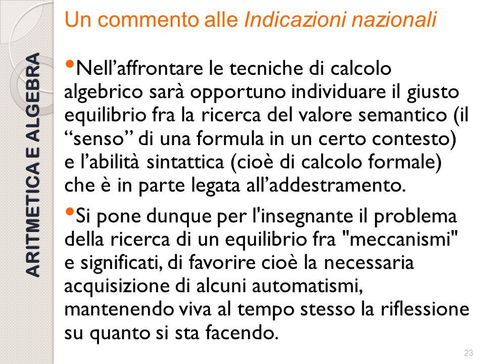 22 ARITMETICA E ALGEBRA Un commento alle Indicazioni nazionali Proprio per una forte aderenza alle strutture numeriche si suggerisce, come indicato da