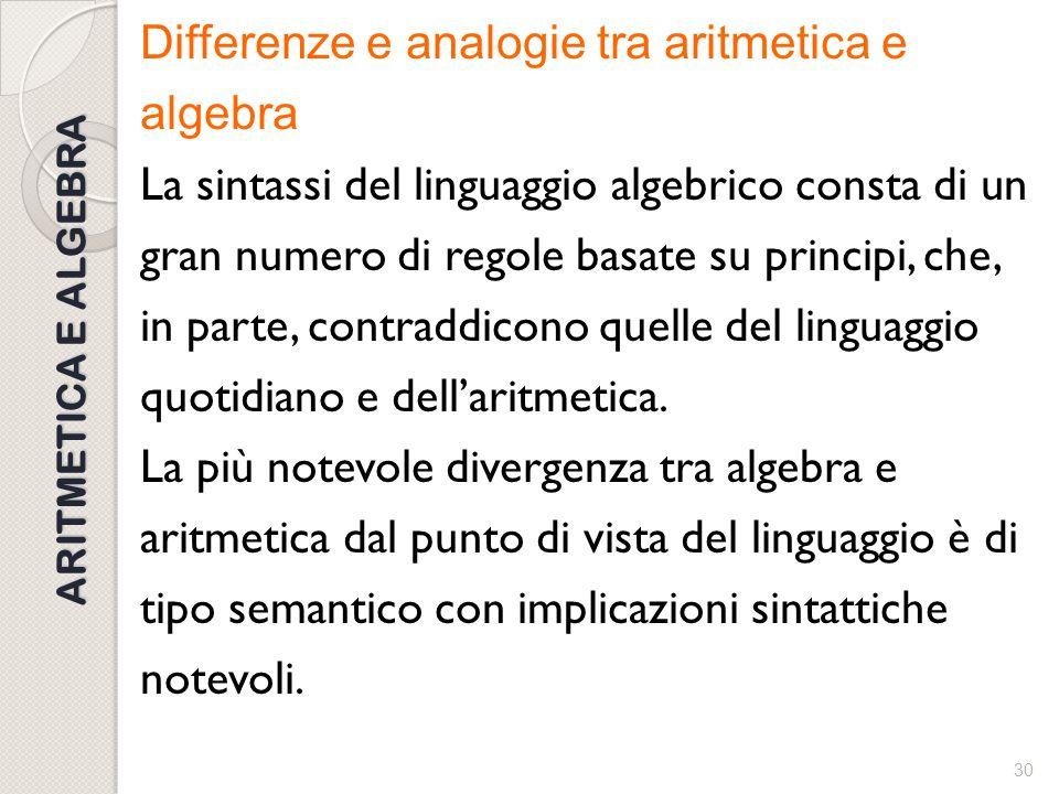 29 ARITMETICA E ALGEBRA Differenze e analogie tra aritmetica e algebra Ci sono differenze che riguardano l'interpretazione di lettere, simboli, espres