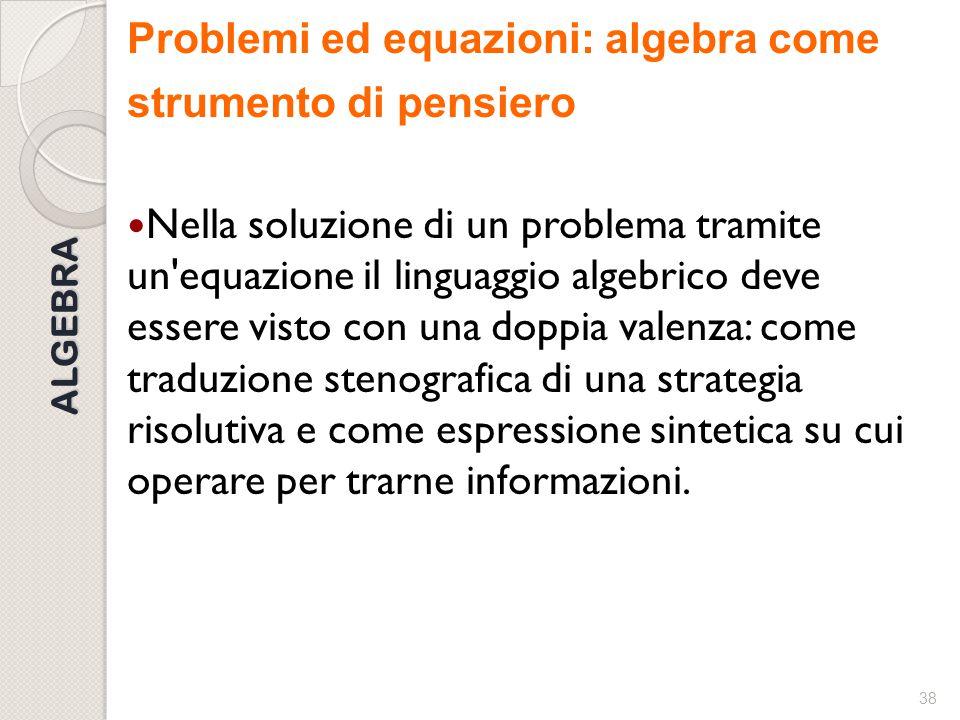 37 ALGEBRA Algebra come strumento di pensiero È dunque utile che l'insegnante presenti le equazioni come uno strumento efficace, ma non unico, per ris