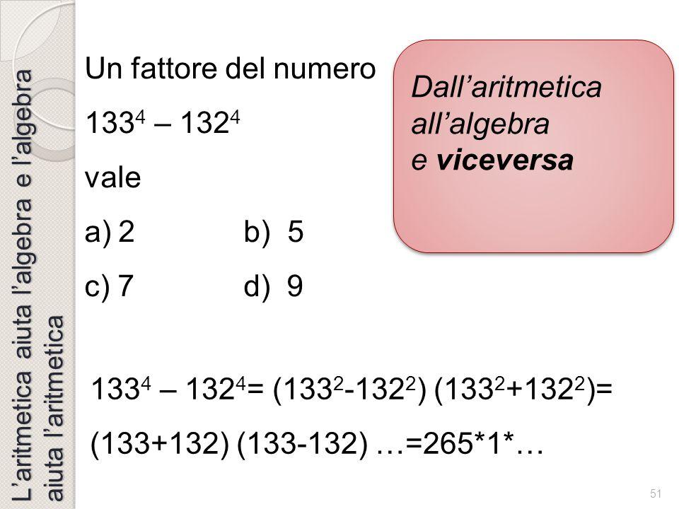 50 L'aritmetica aiuta l'algebra e l'algebra aiuta l'aritmetica Dall'aritmetica all'algebra e viceversa (calcolo mentale) Dall'aritmetica all'algebra e