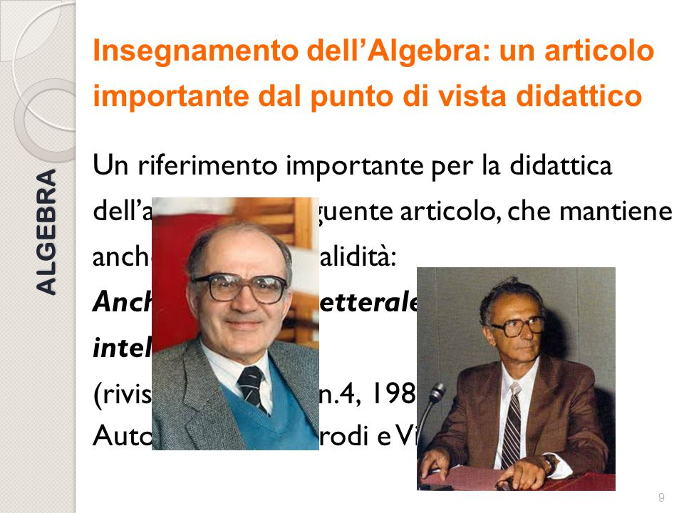 8 ALGEBRA Algebra come porta verso il linguaggio della matematica … e della scienza Destinata ad essere alla base di tutti gli apprendimenti della mat