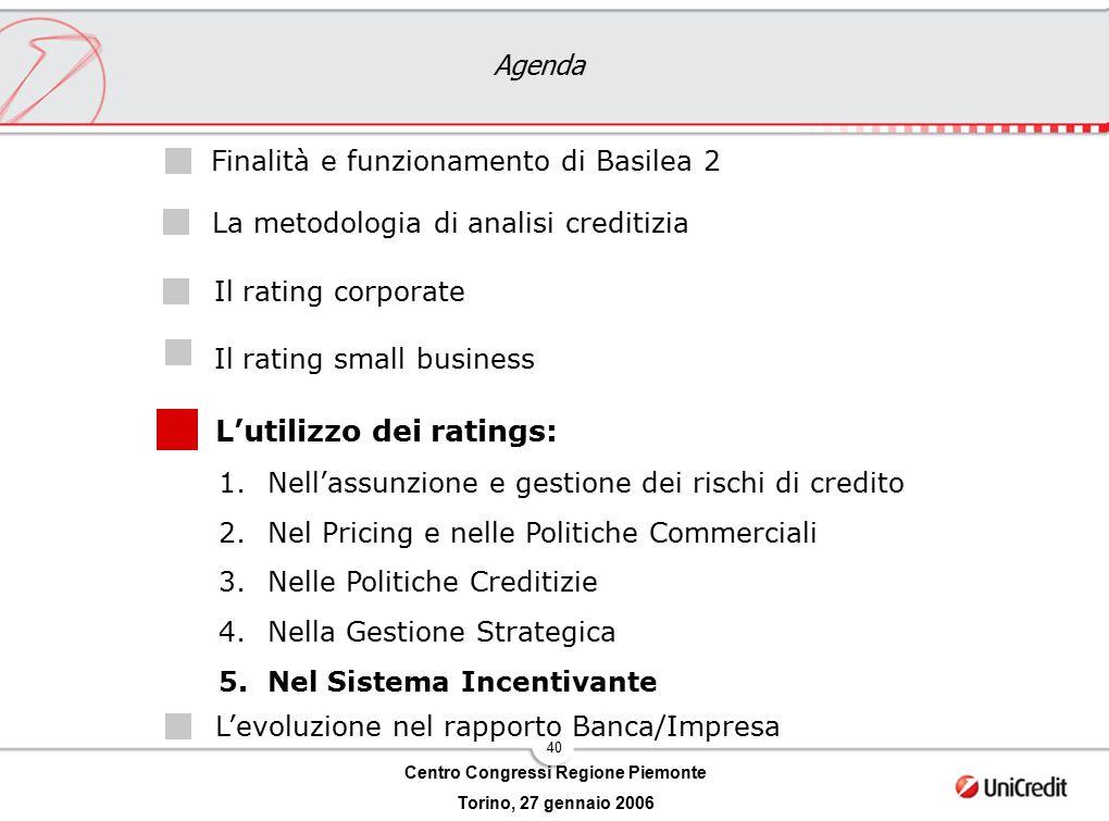 40 Centro Congressi Regione Piemonte Torino, 27 gennaio 2006 Agenda L'utilizzo dei ratings: Il rating corporate Il rating small business Finalità e fu