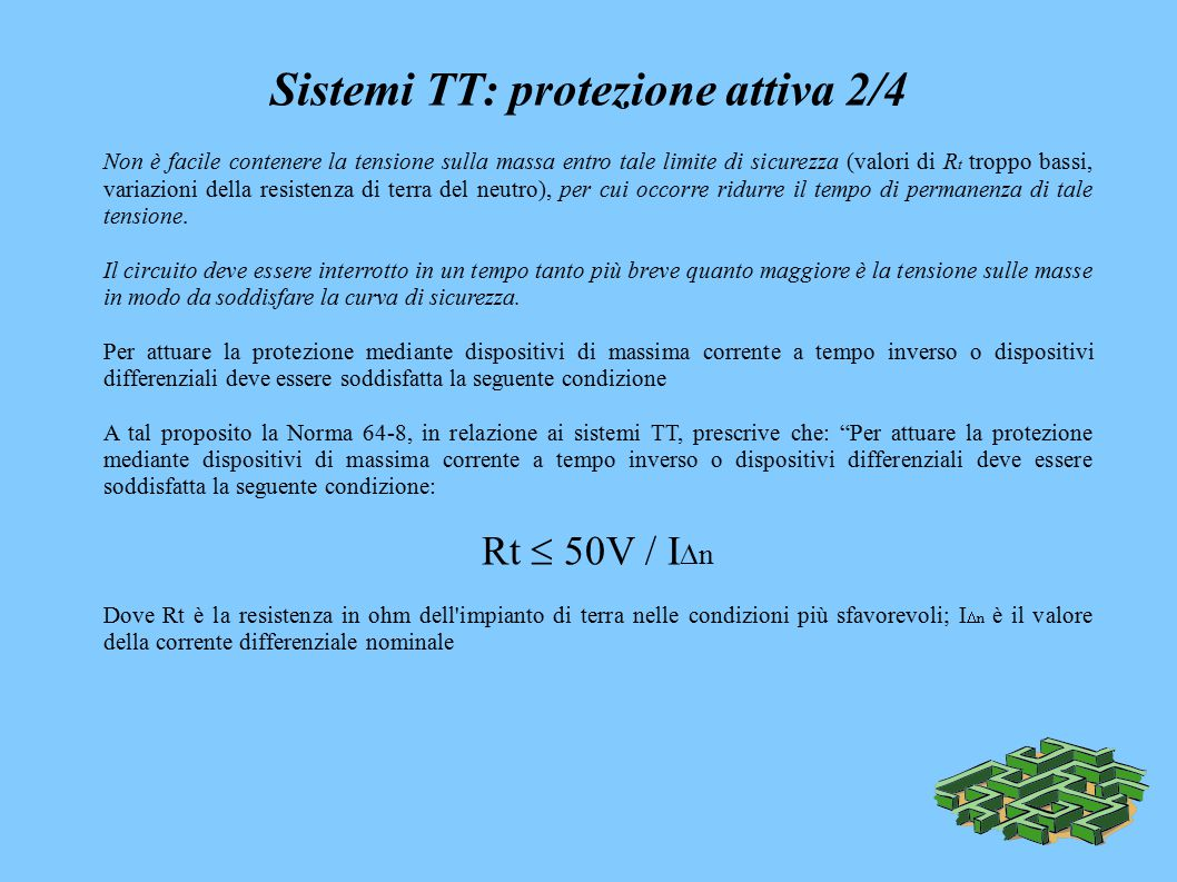 Sistemi TT: protezione attiva 2/4 Non è facile contenere la tensione sulla massa entro tale limite di sicurezza (valori di R t troppo bassi, variazioni della resistenza di terra del neutro), per cui occorre ridurre il tempo di permanenza di tale tensione.