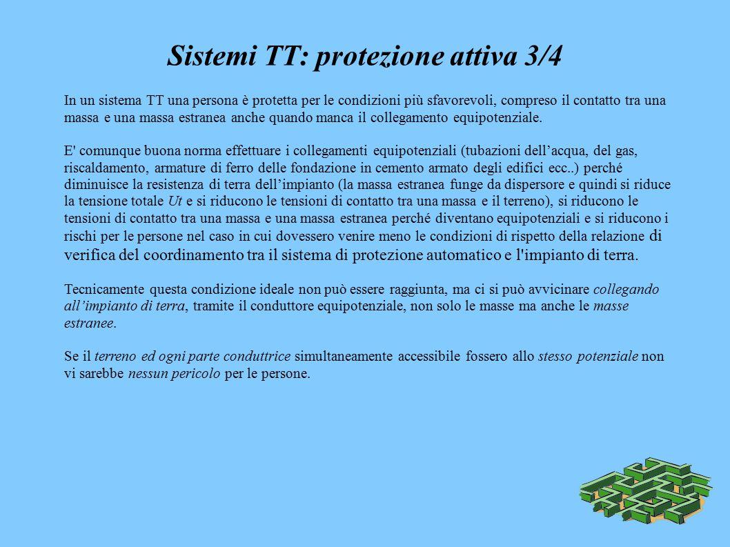 Sistemi TT: protezione attiva 3/4 In un sistema TT una persona è protetta per le condizioni più sfavorevoli, compreso il contatto tra una massa e una massa estranea anche quando manca il collegamento equipotenziale.