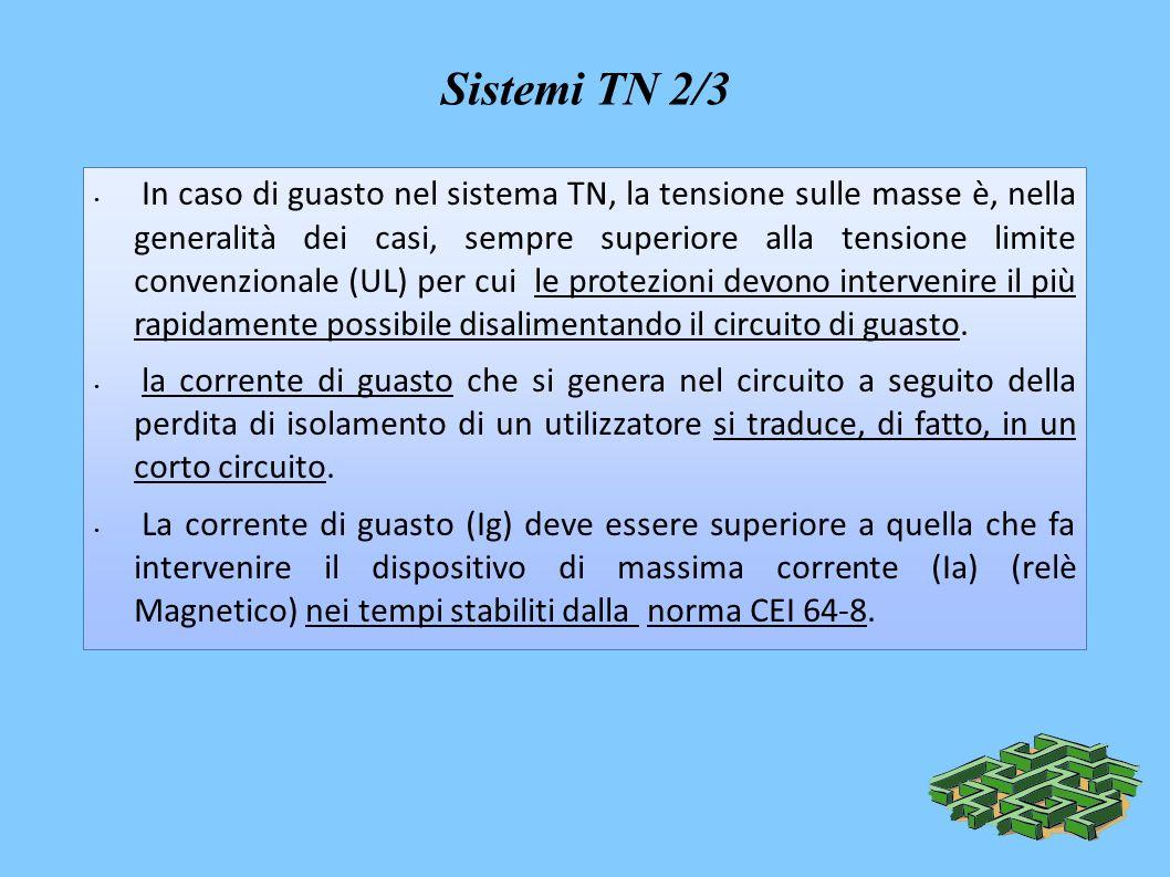 Sistemi TN 2/3 In caso di guasto nel sistema TN, la tensione sulle masse è, nella generalità dei casi, sempre superiore alla tensione limite convenzionale (UL) per cui le protezioni devono intervenire il più rapidamente possibile disalimentando il circuito di guasto.