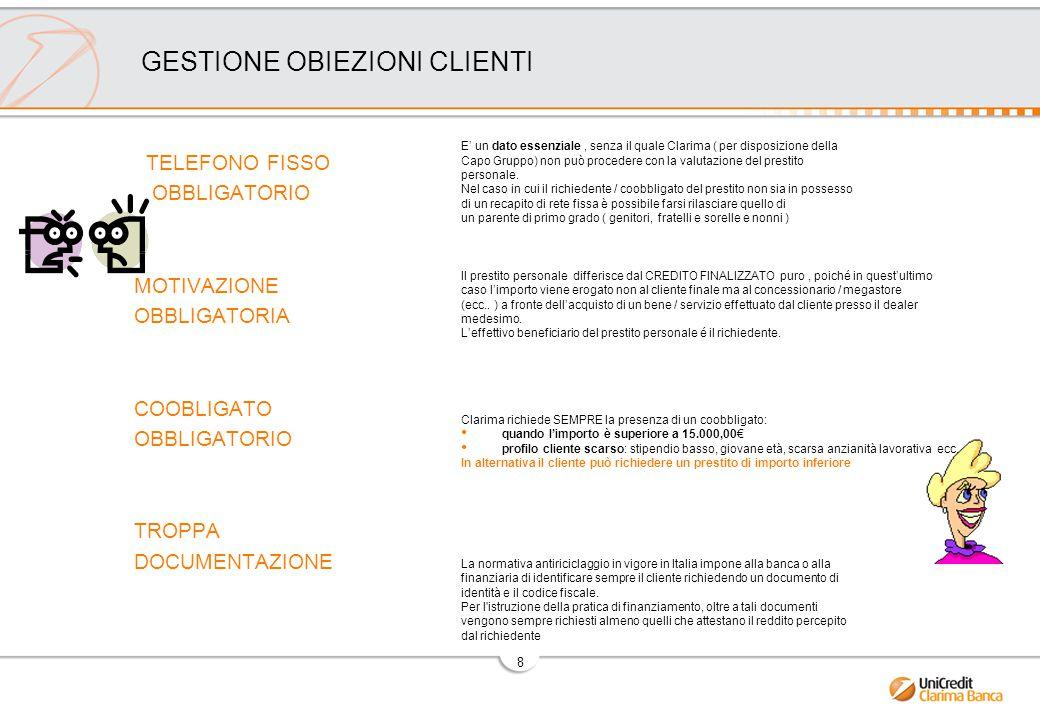 8 GESTIONE OBIEZIONI CLIENTI TELEFONO FISSO OBBLIGATORIO MOTIVAZIONE OBBLIGATORIA COOBLIGATO OBBLIGATORIO TROPPA DOCUMENTAZIONE E' un dato essenziale, senza il quale Clarima ( per disposizione della Capo Gruppo) non può procedere con la valutazione del prestito personale.