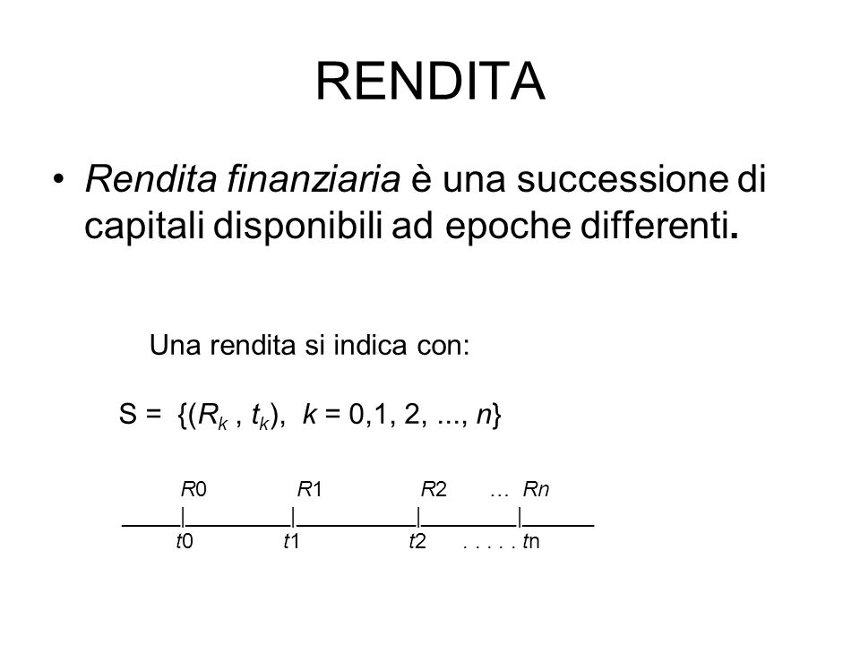 RENDITA Rendita finanziaria è una successione di capitali disponibili ad epoche differenti.