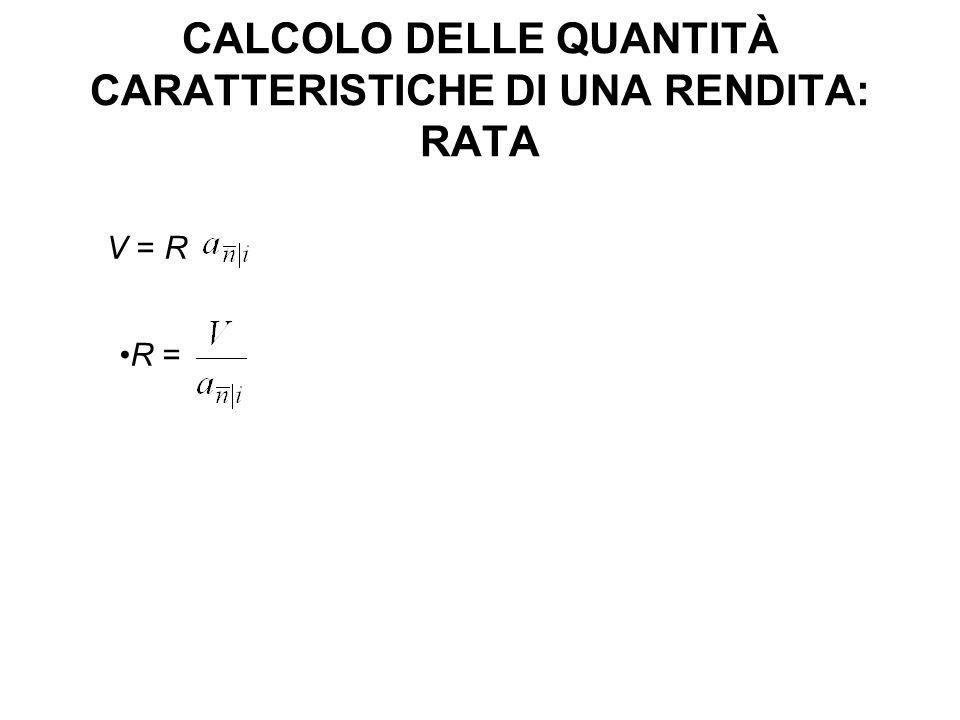 CALCOLO DELLE QUANTITÀ CARATTERISTICHE DI UNA RENDITA: RATA V = R R =