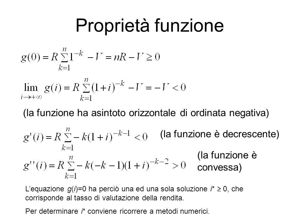Proprietà funzione (la funzione ha asintoto orizzontale di ordinata negativa) (la funzione è decrescente) (la funzione è convessa) L'equazione g(i)=0 ha perciò una ed una sola soluzione i*  0, che corrisponde al tasso di valutazione della rendita.