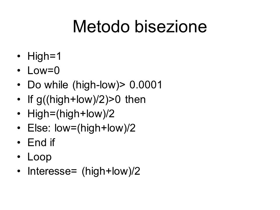 Metodo bisezione High=1 Low=0 Do while (high-low)> 0.0001 If g((high+low)/2)>0 then High=(high+low)/2 Else: low=(high+low)/2 End if Loop Interesse= (h