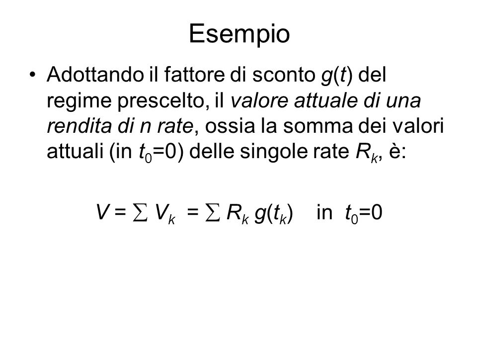 Esempio Adottando il fattore di sconto g(t) del regime prescelto, il valore attuale di una rendita di n rate, ossia la somma dei valori attuali (in t 0 =0) delle singole rate R k, è: V =  V k =  R k g(t k ) in t 0 =0