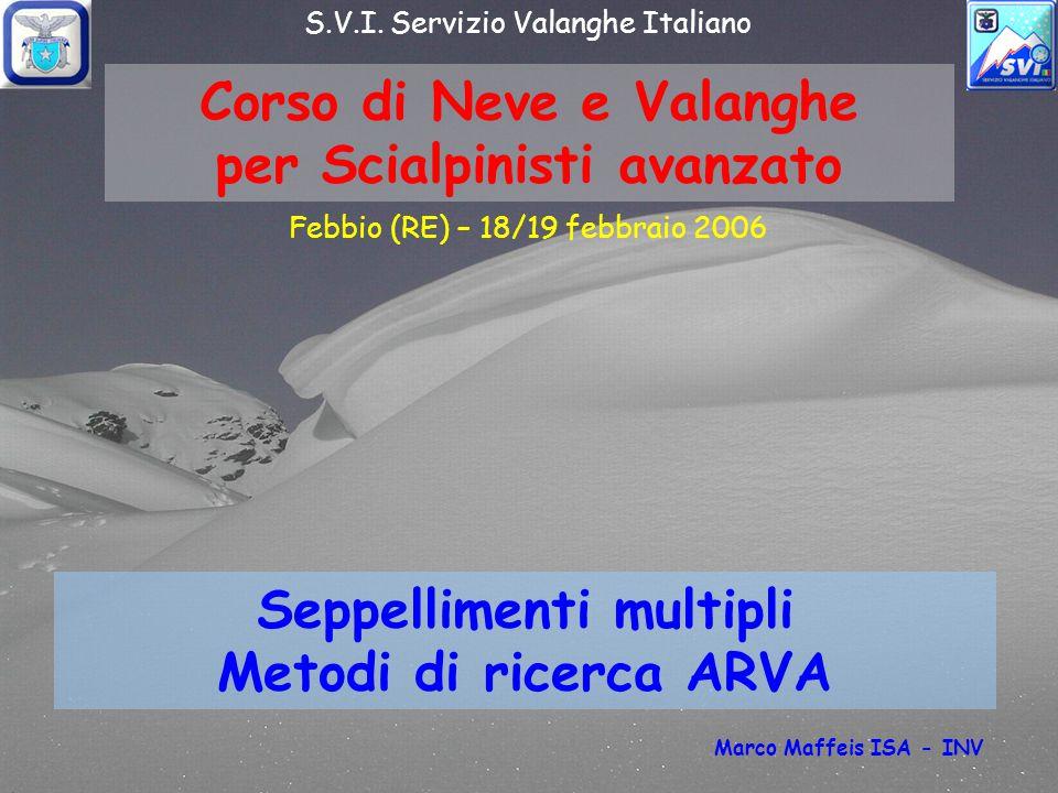 Corso di Neve e Valanghe per Scialpinisti avanzato Seppellimenti multipli Metodi di ricerca ARVA Febbio (RE) – 18/19 febbraio 2006 S.V.I.