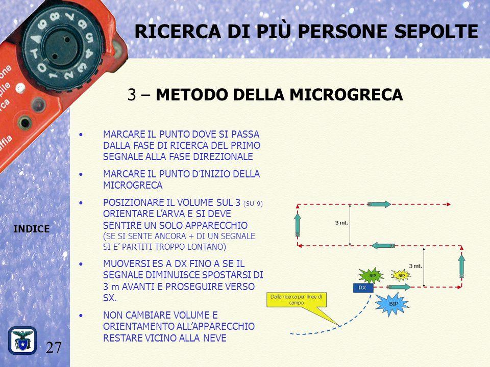 27 INDICE RICERCA DI PIÙ PERSONE SEPOLTE 3 – METODO DELLA MICROGRECA MARCARE IL PUNTO DOVE SI PASSA DALLA FASE DI RICERCA DEL PRIMO SEGNALE ALLA FASE DIREZIONALE MARCARE IL PUNTO D'INIZIO DELLA MICROGRECA POSIZIONARE IL VOLUME SUL 3 (SU 9) ORIENTARE L'ARVA E SI DEVE SENTIRE UN SOLO APPARECCHIO (SE SI SENTE ANCORA + DI UN SEGNALE SI E' PARTITI TROPPO LONTANO) MUOVERSI ES A DX FINO A SE IL SEGNALE DIMINUISCE SPOSTARSI DI 3 m AVANTI E PROSEGUIRE VERSO SX.