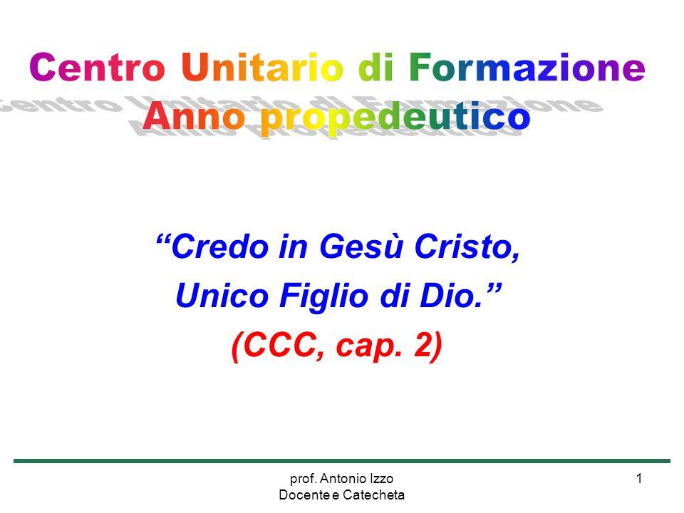 """prof. Antonio Izzo Docente e Catecheta 1 """"Credo in Gesù Cristo, Unico Figlio di Dio."""" (CCC, cap. 2)"""