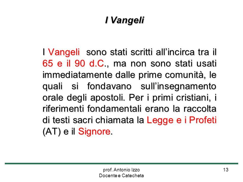 prof. Antonio Izzo Docente e Catecheta 13 I Vangeli I Vangeli sono stati scritti all'incirca tra il 65 e il 90 d.C., ma non sono stati usati immediata