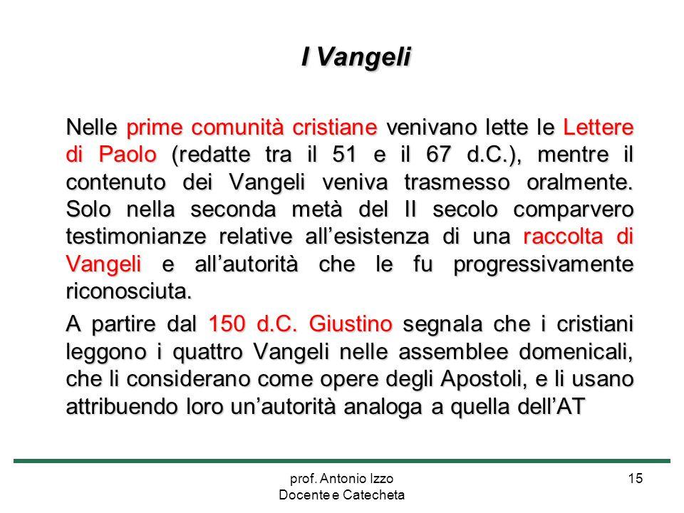 prof. Antonio Izzo Docente e Catecheta 15 I Vangeli Nelle prime comunità cristiane venivano lette le Lettere di Paolo (redatte tra il 51 e il 67 d.C.)
