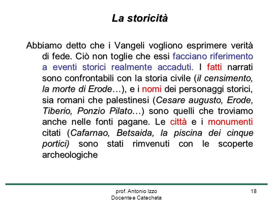 prof. Antonio Izzo Docente e Catecheta 18 La storicità Abbiamo detto che i Vangeli vogliono esprimere verità di fede. Ciò non toglie che essi facciano
