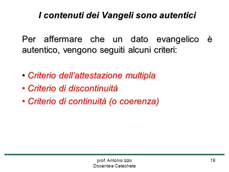 prof. Antonio Izzo Docente e Catecheta 19 I contenuti dei Vangeli sono autentici Per affermare che un dato evangelico è autentico, vengono seguiti alc