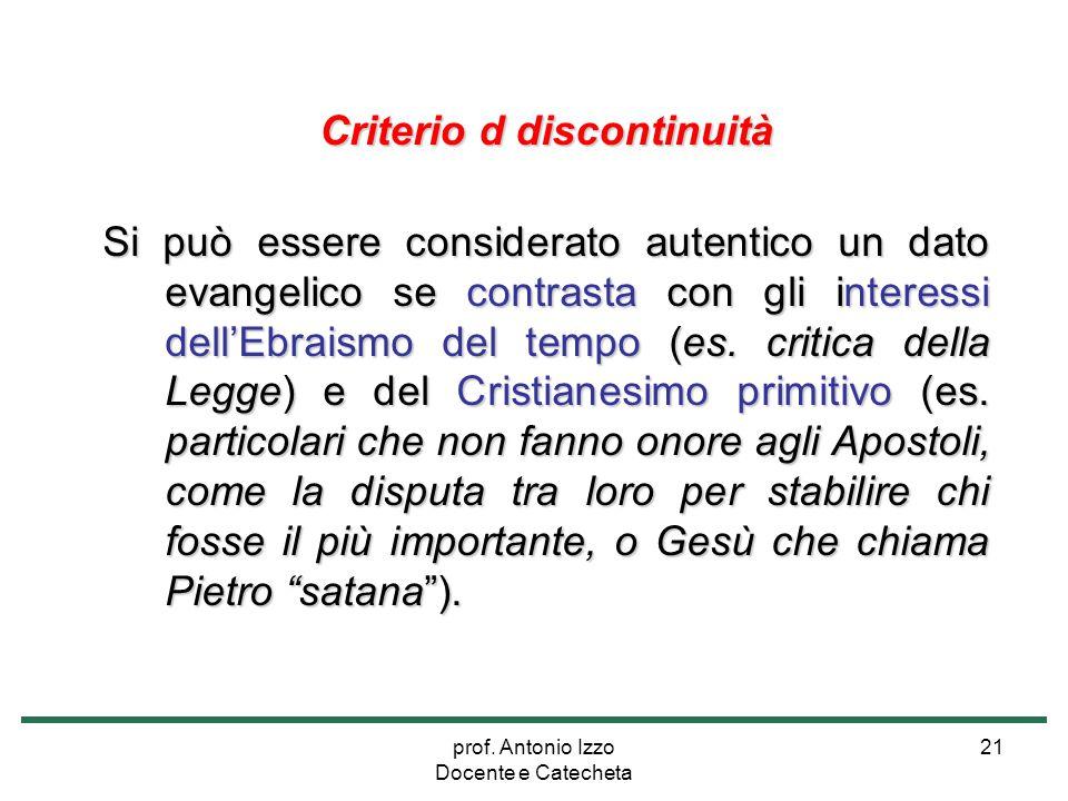 prof. Antonio Izzo Docente e Catecheta 21 Criterio d discontinuità Si può essere considerato autentico un dato evangelico se contrasta con gli interes