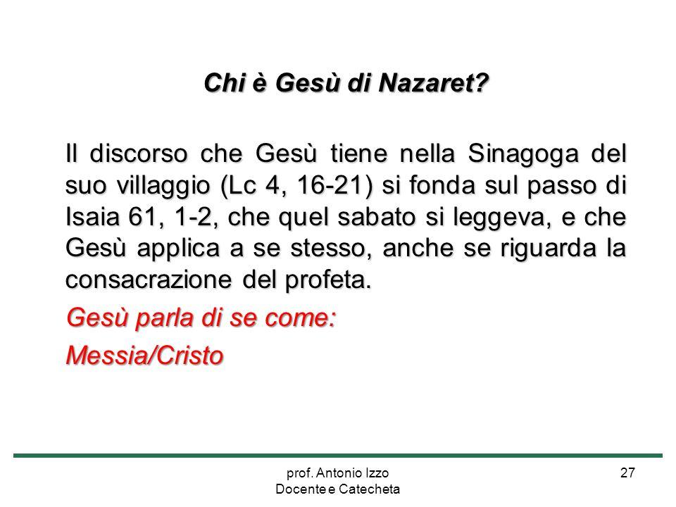 prof. Antonio Izzo Docente e Catecheta 27 Chi è Gesù di Nazaret? Il discorso che Gesù tiene nella Sinagoga del suo villaggio (Lc 4, 16-21) si fonda su