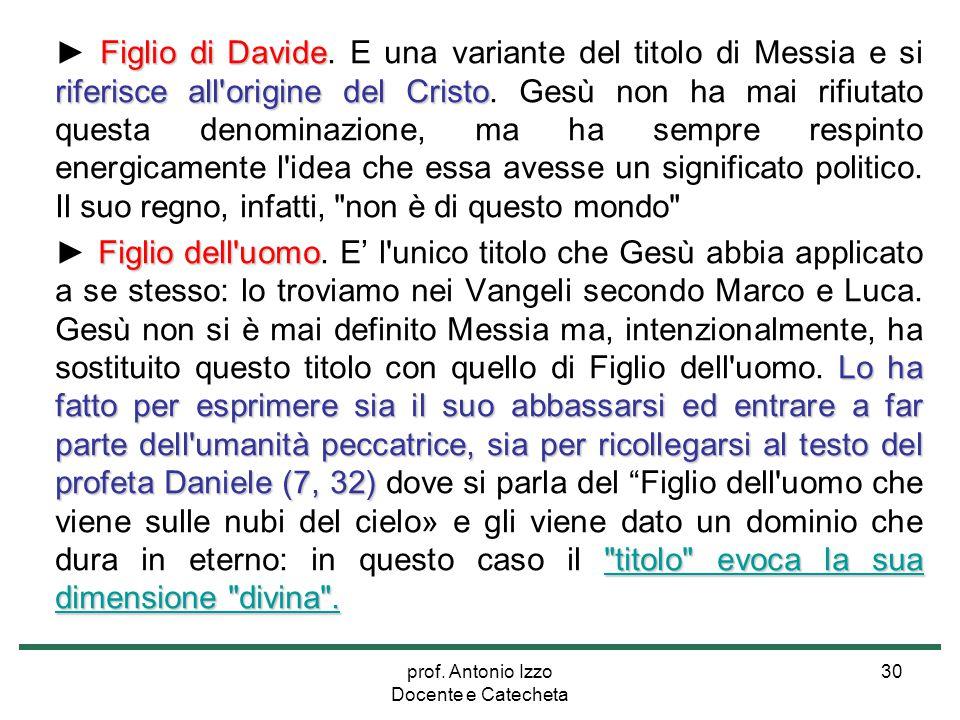 prof. Antonio Izzo Docente e Catecheta 30 Figlio di Davide riferisce all'origine del Cristo ► Figlio di Davide. E una variante del titolo di Messia e